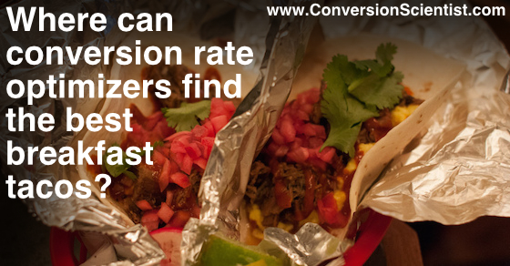 Where can conversion rate optimizers find the best breakfast tacos?