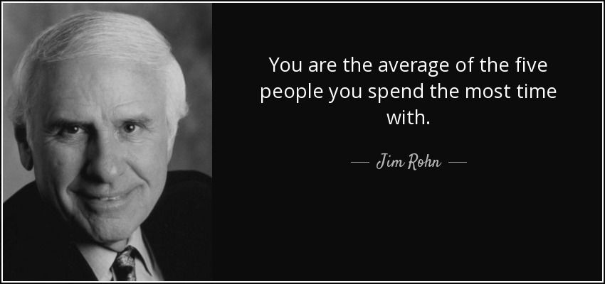 Jim Rohn You are the average of the five people you spend the most time with