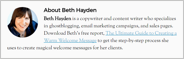 Beth Hayden is a copywriter and content writer who specializes in ghostblogging, email marketing campaigns, and sales pages. Download Beth's free report, The Ultimate Guide to Creating a Warm Welcome Messsage to get step-by-step process she uses to create magical welcome messages for her clients.