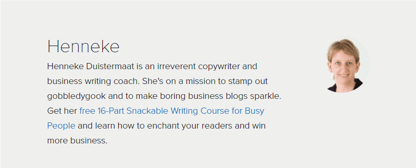 Henneke Duistermaat is an irreverent copywriter and business writing coach. She's on a mission to stamp out gobbledygook and make boring business blogs sparkle. Get her free 16-part Snackable Writing Course for busy People and learn how to enchant your readers and win more business.