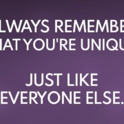 Funny quote. Always remember that you are not unique. Just like everyone else.