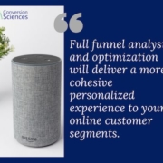 Have you even thought of people interacting with your site or buying from you via Alexa? Full funnel analysis and optimization will deliver a more cohesive personalized experience to your online customer segments.